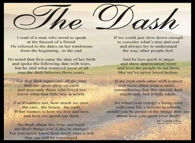 The poem by Linda Ellis ~ Live Your Dash is a powerful but subtle message if your ready to hear it. I heard it at a funeral the other day, and hit me with a flood of emotions as I hear the dash between the year I was born and the year I passed away was all that represented my life now. How do you live your dash?
