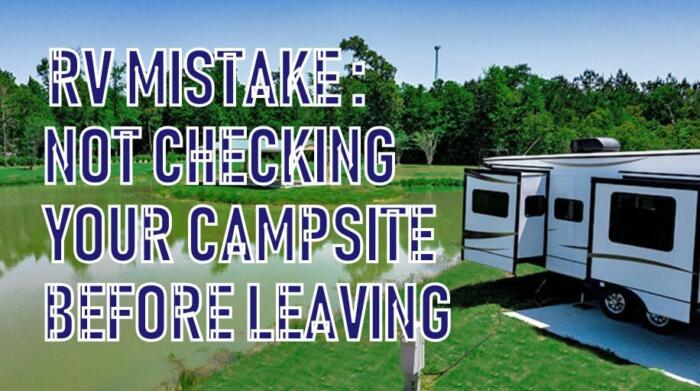 Do a walk around your RV before leaving any campsite. Before driving an RV after any pitstop, rest stop or long term stay you will want to do one last walk around your site to avoid the RV mistake of leaving items behind. Check to make sure your slides are in, awnings are clsoed, steps are folded up, jacks are cranked up, running lights are are on and most importantly that the RV camper is properly hooked up and ready to drive off. Walk around your RV or campsite every time before leaving to do one last bit of clean up or to make sure you didn't forget anything.