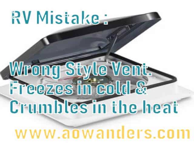 Most common RV mistake involves your camper fans. Almost every camper out there has the wrong camper vents. Either they will freeze shut in the cold months, or they will crumble in the hot sun. Some camper vents don't even have a fan. What is a hole in the roof going to do in the hot sun? RV mistake crankable camper vents. To avoid this RV mistake make sure your camper vents have max air fans and max air vent covers that don't need to be opened or closed.
